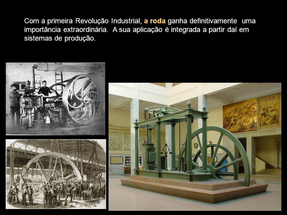 Com a primeira Revolução Industrial, a roda ganha definitivamente uma importância extraordinária.