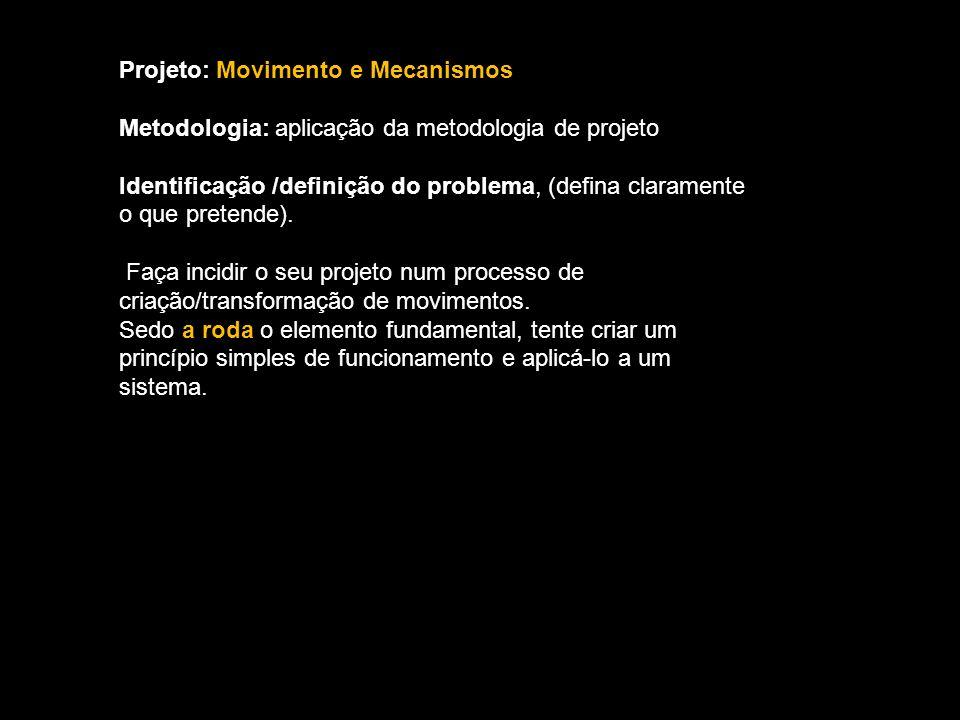Projeto: Movimento e Mecanismos Metodologia: aplicação da metodologia de projeto Identificação /definição do problema, (defina claramente o que pretende).