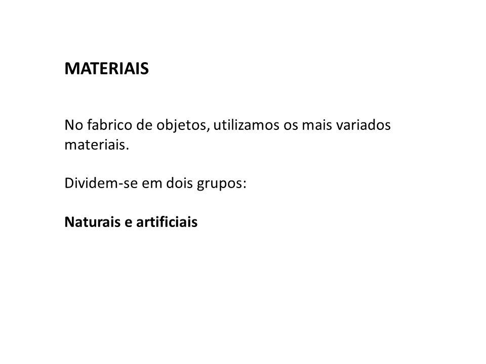 MATERIAIS No fabrico de objetos, utilizamos os mais variados materiais. Dividem-se em dois grupos: Naturais e artificiais