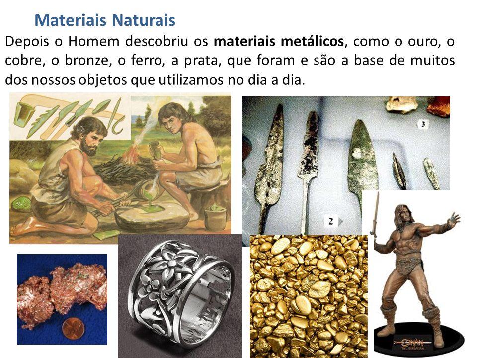 Depois o Homem descobriu os materiais metálicos, como o ouro, o cobre, o bronze, o ferro, a prata, que foram e são a base de muitos dos nossos objetos