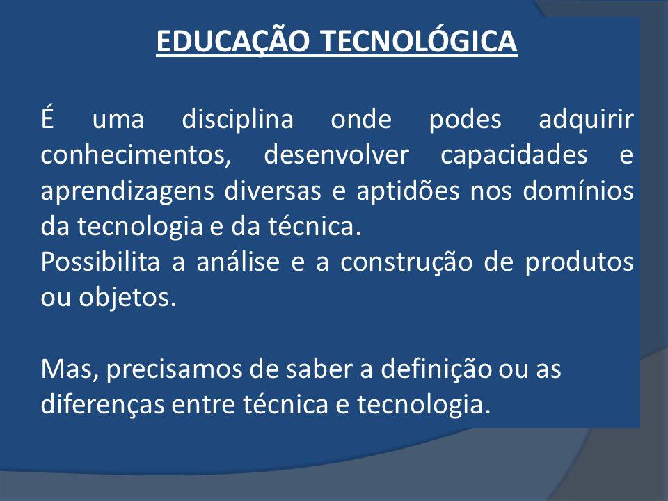 EDUCAÇÃO TECNOLÓGICA É uma disciplina onde podes adquirir conhecimentos, desenvolver capacidades e aprendizagens diversas e aptidões nos domínios da t