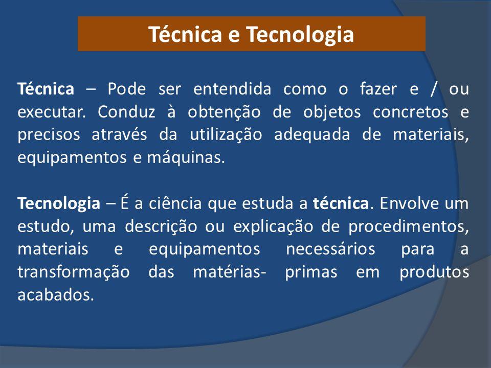 Técnica e Tecnologia Técnica – Pode ser entendida como o fazer e / ou executar. Conduz à obtenção de objetos concretos e precisos através da utilizaçã