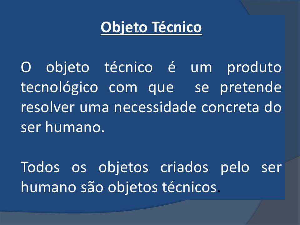 Objeto Técnico O objeto técnico é um produto tecnológico com que se pretende resolver uma necessidade concreta do ser humano. Todos os objetos criados