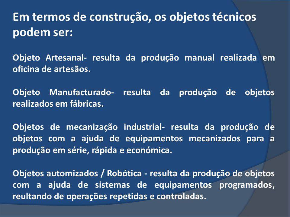 Em termos de construção, os objetos técnicos podem ser: Objeto Artesanal- resulta da produção manual realizada em oficina de artesãos. Objeto Manufact