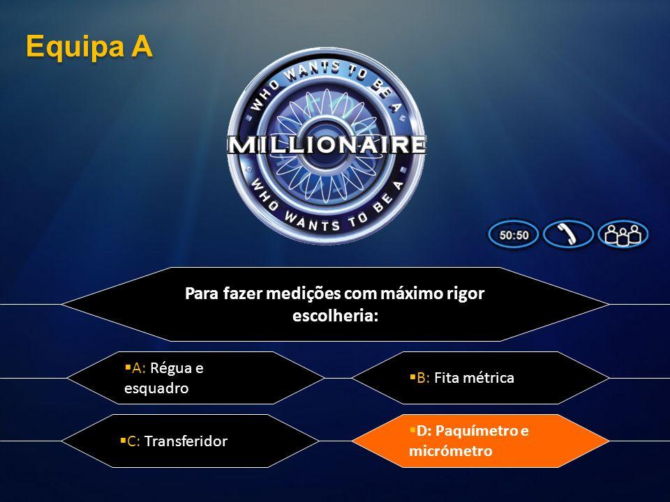 Para fazer medições com máximo rigor escolheria: A: Régua e esquadro D: Paquímetro e micrómetro C: Transferidor B: Fita métrica Equipa A