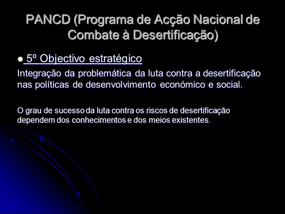 PANCD (Programa de Acção Nacional de Combate à Desertificação) 5º Objectivo estratégico 5º Objectivo estratégico Integração da problemática da luta contra a desertificação nas políticas de desenvolvimento económico e social.
