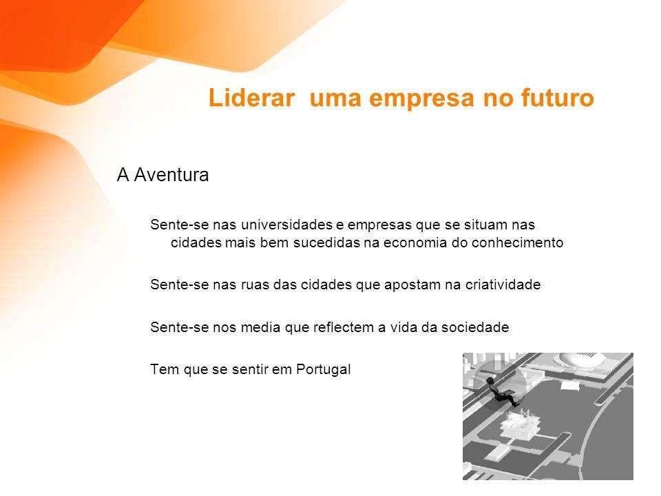 Liderar uma empresa no futuro A Aventura Sente-se nas universidades e empresas que se situam nas cidades mais bem sucedidas na economia do conhecimento Sente-se nas ruas das cidades que apostam na criatividade Sente-se nos media que reflectem a vida da sociedade Tem que se sentir em Portugal