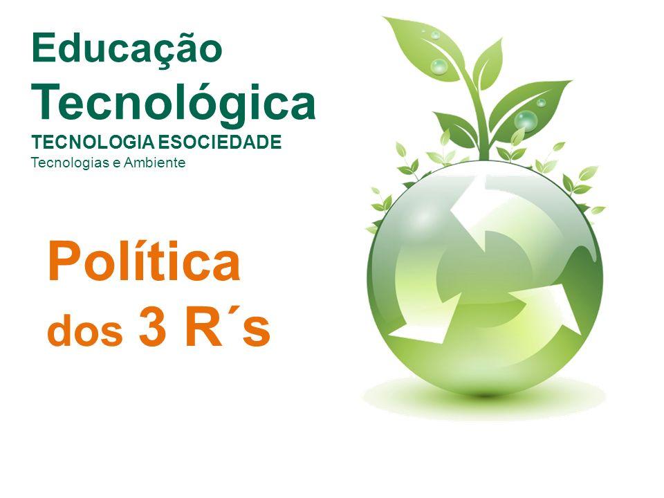 Educação Tecnológica TECNOLOGIA ESOCIEDADE Tecnologias e Ambiente Política dos 3 R´s