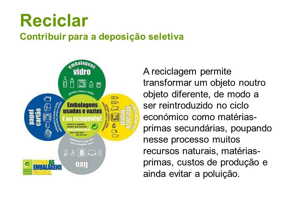 Reciclar Contribuir para a deposição seletiva A reciclagem permite transformar um objeto noutro objeto diferente, de modo a ser reintroduzido no ciclo