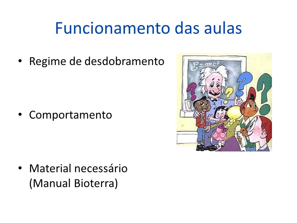 Funcionamento das aulas Regime de desdobramento Comportamento Material necessário (Manual Bioterra)