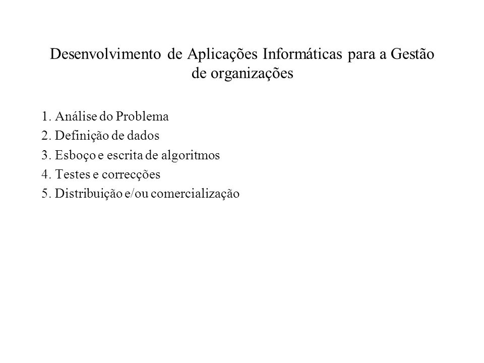 Desenvolvimento de Aplicações Informáticas para a Gestão de organizações 1. Análise do Problema 2. Definição de dados 3. Esboço e escrita de algoritmo