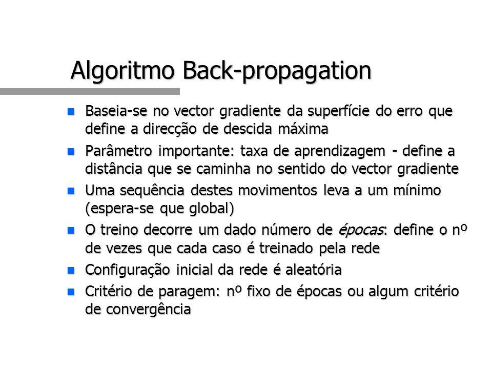 Algoritmo Back-propagation n Baseia-se no vector gradiente da superfície do erro que define a direcção de descida máxima n Parâmetro importante: taxa de aprendizagem - define a distância que se caminha no sentido do vector gradiente n Uma sequência destes movimentos leva a um mínimo (espera-se que global) n O treino decorre um dado número de épocas: define o nº de vezes que cada caso é treinado pela rede n Configuração inicial da rede é aleatória n Critério de paragem: nº fixo de épocas ou algum critério de convergência