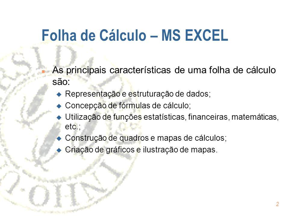 2 Folha de Cálculo – MS EXCEL n As principais características de uma folha de cálculo são: u Representação e estruturação de dados; u Concepção de fórmulas de cálculo; u Utilização de funções estatísticas, financeiras, matemáticas, etc.; u Construção de quadros e mapas de cálculos; u Criação de gráficos e ilustração de mapas.