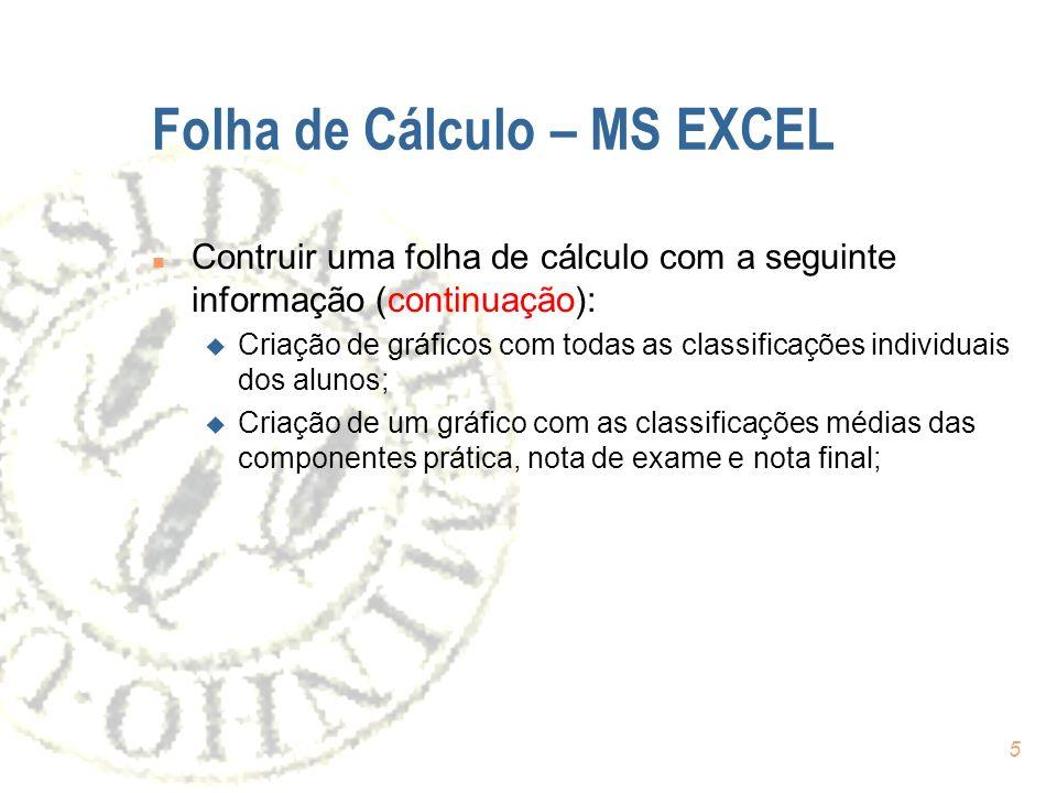 5 Folha de Cálculo – MS EXCEL n Contruir uma folha de cálculo com a seguinte informação (continuação): u Criação de gráficos com todas as classificações individuais dos alunos; u Criação de um gráfico com as classificações médias das componentes prática, nota de exame e nota final;