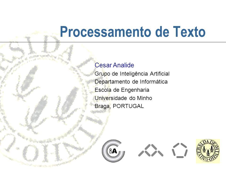 Processamento de Texto Cesar Analide Grupo de Inteligência Artificial Departamento de Informática Escola de Engenharia Universidade do Minho Braga, PO
