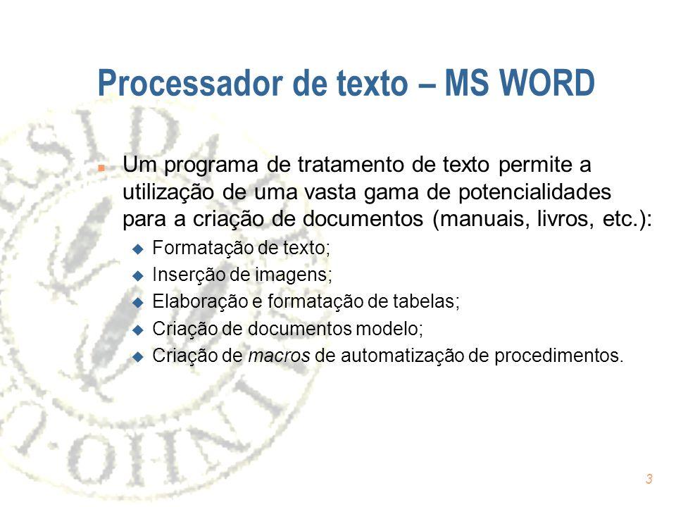 3 Processador de texto – MS WORD n Um programa de tratamento de texto permite a utilização de uma vasta gama de potencialidades para a criação de documentos (manuais, livros, etc.): u Formatação de texto; u Inserção de imagens; u Elaboração e formatação de tabelas; u Criação de documentos modelo; u Criação de macros de automatização de procedimentos.