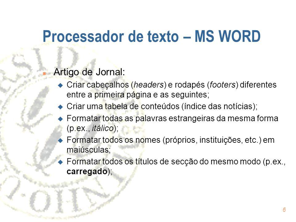 6 Processador de texto – MS WORD n Artigo de Jornal: u Criar cabeçalhos (headers) e rodapés (footers) diferentes entre a primeira página e as seguintes; u Criar uma tabela de conteúdos (índice das notícias); u Formatar todas as palavras estrangeiras da mesma forma (p.ex., itálico); u Formatar todos os nomes (próprios, instituições, etc.) em maiúsculas; u Formatar todos os títulos de secção do mesmo modo (p.ex., carregado);