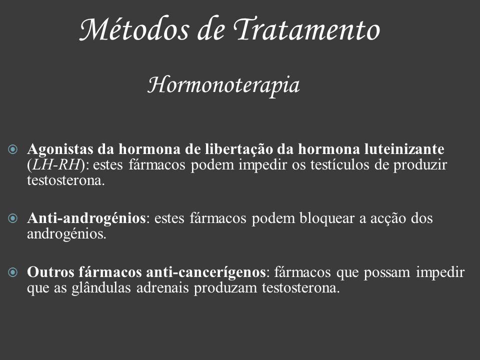 Métodos de Tratamento Hormonoterapia Agonistas da hormona de libertação da hormona luteinizante (LH-RH): estes fármacos podem impedir os testículos de