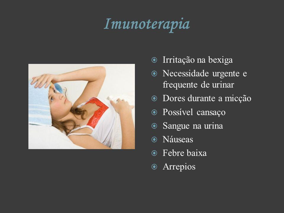 Imunoterapia Irritação na bexiga Necessidade urgente e frequente de urinar Dores durante a micção Possível cansaço Sangue na urina Náuseas Febre baixa
