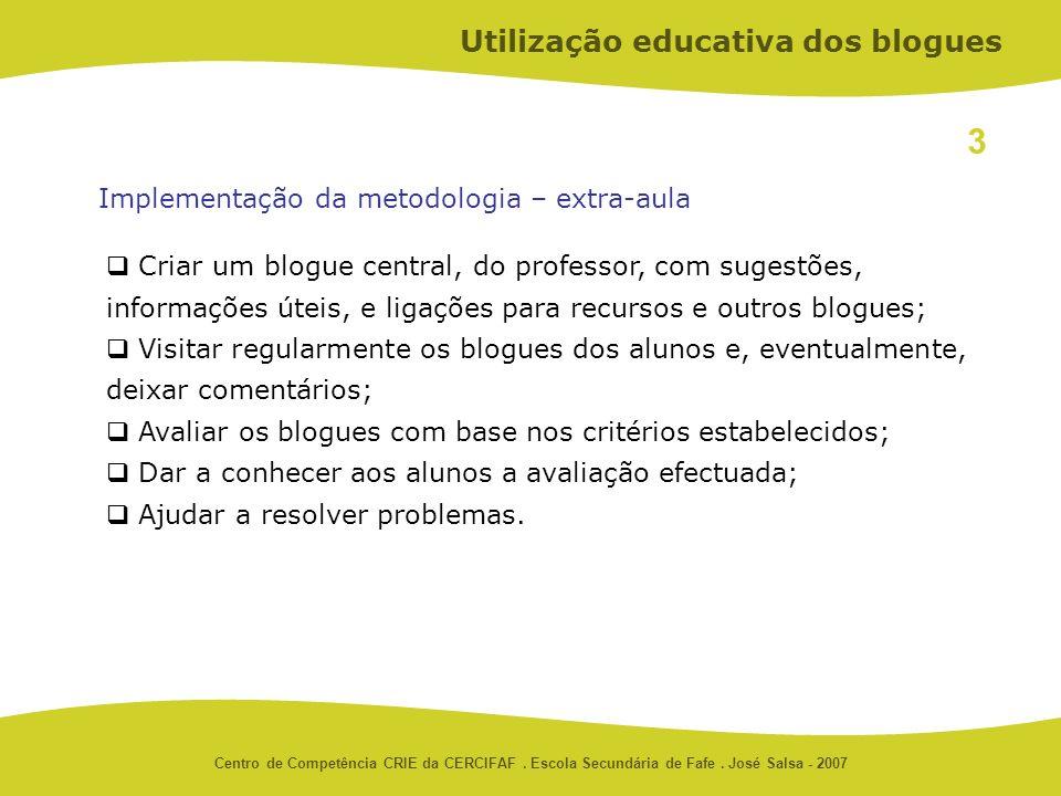 Centro de Competência CRIE da CERCIFAF. Escola Secundária de Fafe. José Salsa - 2007 3 Utilização educativa dos blogues Criar um blogue central, do pr