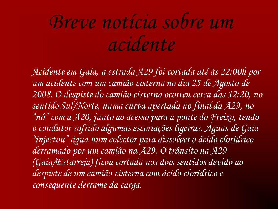 Breve notícia sobre um acidente Acidente em Gaia, a estrada A29 foi cortada até às 22:00h por um acidente com um camião cisterna no dia 25 de Agosto de 2008.