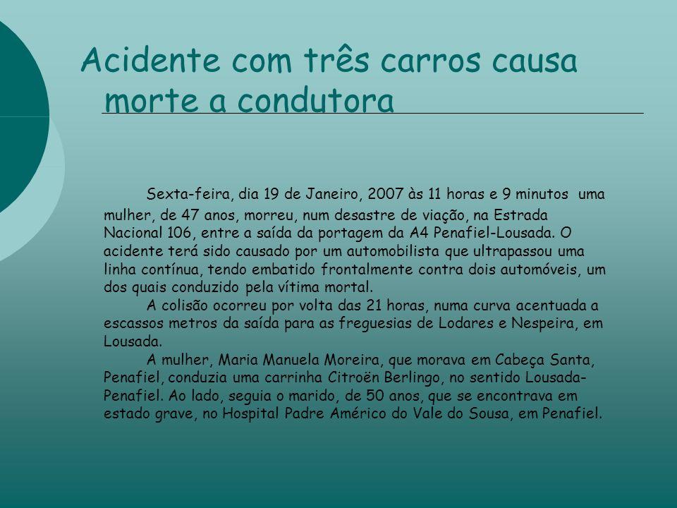 Acidente com três carros causa morte a condutora Sexta-feira, dia 19 de Janeiro, 2007 às 11 horas e 9 minutos uma mulher, de 47 anos, morreu, num desastre de viação, na Estrada Nacional 106, entre a saída da portagem da A4 Penafiel-Lousada.