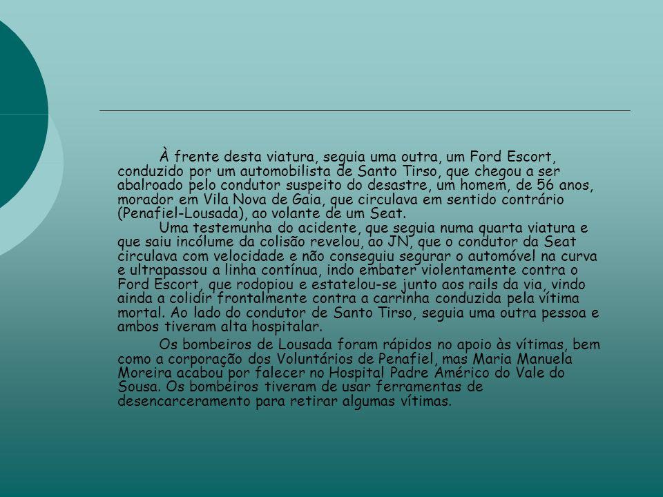 À frente desta viatura, seguia uma outra, um Ford Escort, conduzido por um automobilista de Santo Tirso, que chegou a ser abalroado pelo condutor suspeito do desastre, um homem, de 56 anos, morador em Vila Nova de Gaia, que circulava em sentido contrário (Penafiel-Lousada), ao volante de um Seat.