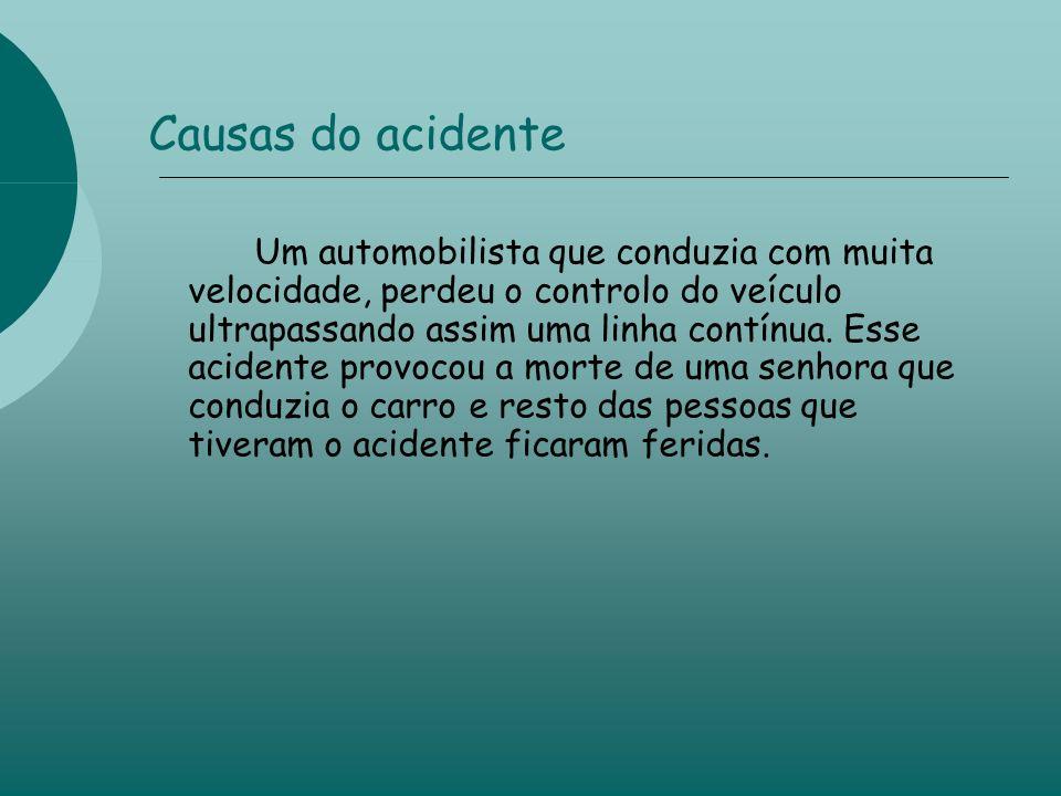 Causas do acidente Um automobilista que conduzia com muita velocidade, perdeu o controlo do veículo ultrapassando assim uma linha contínua.
