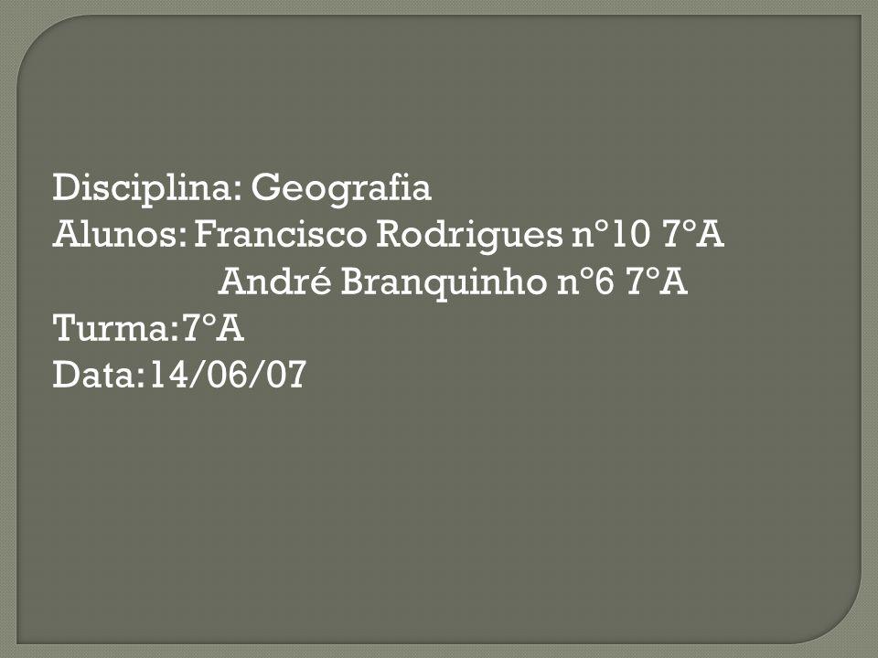 Disciplina: Geografia Alunos: Francisco Rodrigues nº10 7ºA André Branquinho nº6 7ºA Turma:7ºA Data:14/06/07