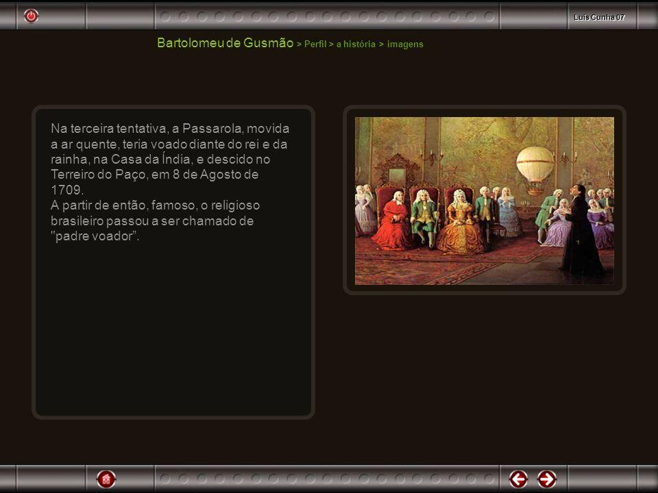 Bartolomeu de Gusmão > Perfil > a história > imagens Na terceira tentativa, a Passarola, movida a ar quente, teria voado diante do rei e da rainha, na