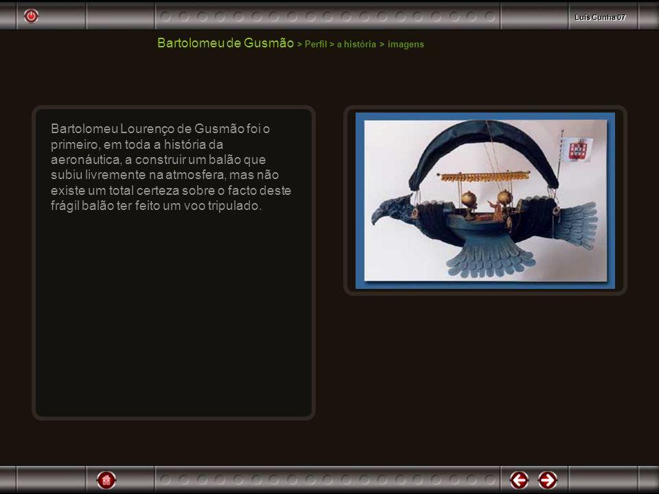 Bartolomeu de Gusmão > Perfil > a história > imagens Bartolomeu Lourenço de Gusmão foi o primeiro, em toda a história da aeronáutica, a construir um b