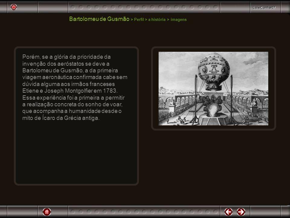 Bartolomeu de Gusmão > Perfil > a história > imagens Porém, se a glória da prioridade da invenção dos aeróstatos se deve a Bartolomeu de Gusmão, a da