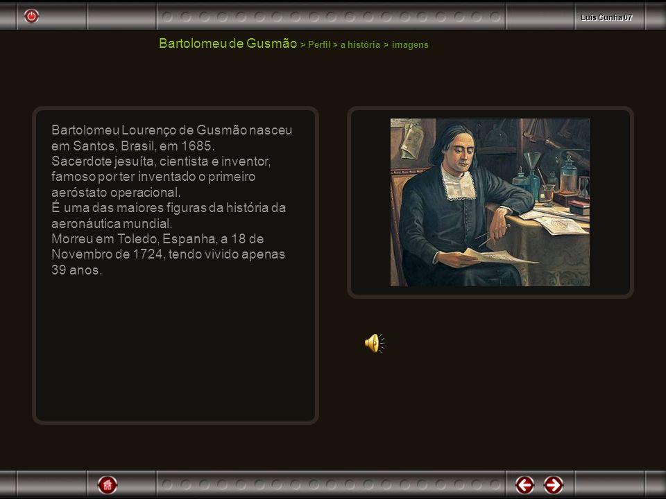 Bartolomeu Lourenço de Gusmão nasceu em Santos, Brasil, em 1685. Sacerdote jesuíta, cientista e inventor, famoso por ter inventado o primeiro aeróstat