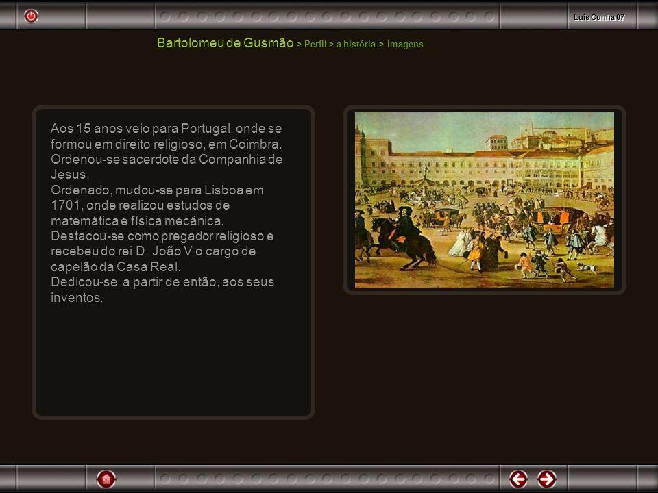 Bartolomeu de Gusmão > Perfil > a história > imagens Concluídos os estudos secundários, embarcou para Portugal em 1705 e matriculou-se na Faculdade de Cânones da Universidade de Coimbra em 1708.