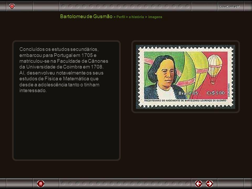 Bartolomeu de Gusmão > Perfil > a história > imagens Concluídos os estudos secundários, embarcou para Portugal em 1705 e matriculou-se na Faculdade de