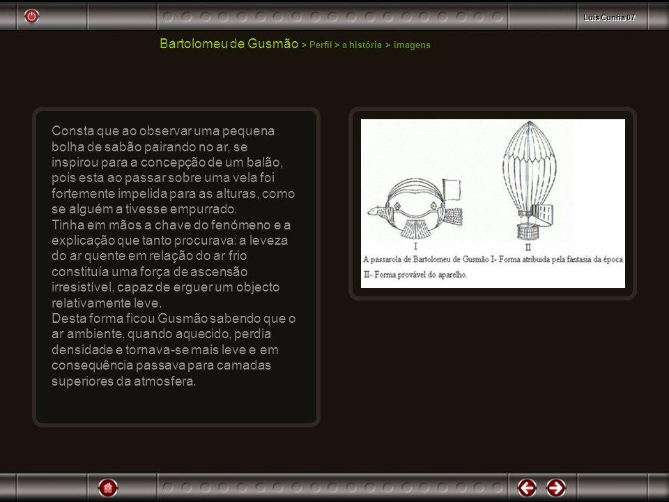 Bartolomeu de Gusmão > Perfil > a história > imagens Consta que ao observar uma pequena bolha de sabão pairando no ar, se inspirou para a concepção de
