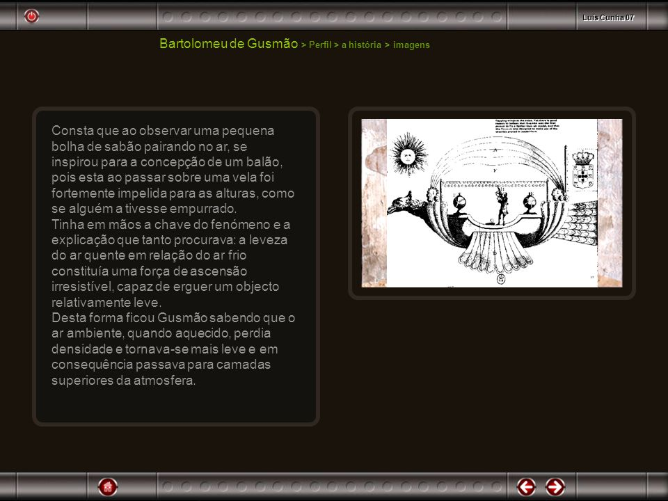 Bartolomeu de Gusmão > Perfil > a história > imagens Em 1708 passa a trabalhar no projecto de um aparelho mais-leve-que-o-ar com grande dedicação.