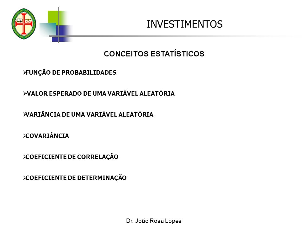 INVESTIMENTOS Dr. João Rosa Lopes CONCEITOS ESTATÍSTICOS FUNÇÃO DE PROBABILIDADES VALOR ESPERADO DE UMA VARIÁVEL ALEATÓRIA VARIÂNCIA DE UMA VARIÁVEL A