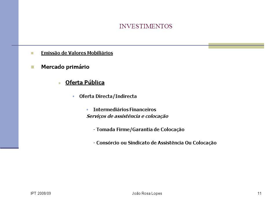 IPT 2008/09 João Rosa Lopes11 INVESTIMENTOS Emissão de Valores Mobiliários Mercado primário Oferta Pública Oferta Directa/Indirecta Intermediários Financeiros Serviços de assistência e colocação - Tomada Firme/Garantia de Colocação - Consórcio ou Sindicato de Assistência Ou Colocação
