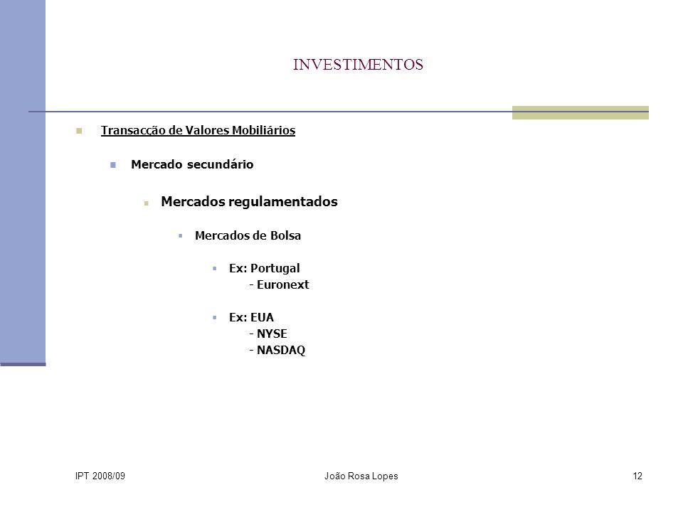IPT 2008/09 João Rosa Lopes12 INVESTIMENTOS Transacção de Valores Mobiliários Mercado secundário Mercados regulamentados Mercados de Bolsa Ex: Portugal - Euronext Ex: EUA - NYSE - NASDAQ