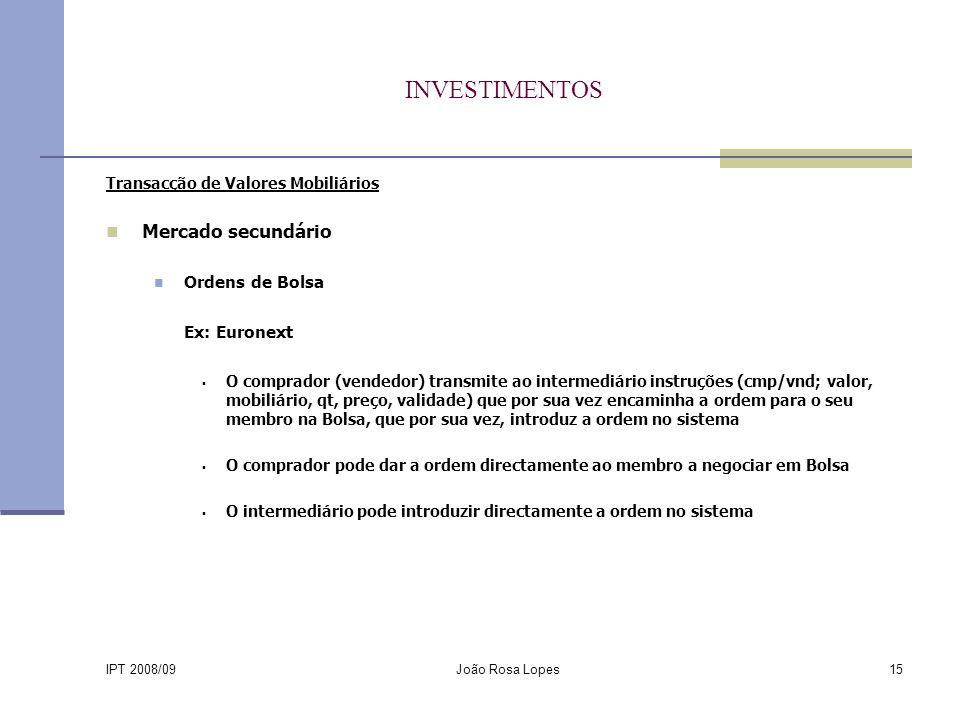 IPT 2008/09 João Rosa Lopes15 INVESTIMENTOS Transacção de Valores Mobiliários Mercado secundário Ordens de Bolsa Ex: Euronext O comprador (vendedor) transmite ao intermediário instruções (cmp/vnd; valor, mobiliário, qt, preço, validade) que por sua vez encaminha a ordem para o seu membro na Bolsa, que por sua vez, introduz a ordem no sistema O comprador pode dar a ordem directamente ao membro a negociar em Bolsa O intermediário pode introduzir directamente a ordem no sistema