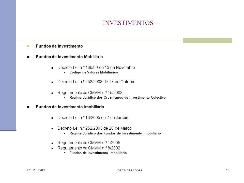 IPT 2008/09 João Rosa Lopes19 INVESTIMENTOS Fundos de Investimento Fundos de Investimento Mobiliário Decreto-Lei n.º 486/99 de 13 de Novembro Código de Valores Mobiliários Decreto-Lei n.º 252/2003 de 17 de Outubro Regulamento da CMVM n.º 15/2003 Regime Jurídico dos Organismos de Investimento Colectivo Fundos de Investimento Imobiliário Decreto-Lei n.º 13/2005 de 7 de Janeiro Decreto-Lei n.º 252/2003 de 20 de Março Regime Jurídico dos Fundos de Investimento Imobiliário Regulamento da CMVM n.º 1/2005 Regulamento da CMVM n.º 8/2002 Fundos de Investimento imobiliário