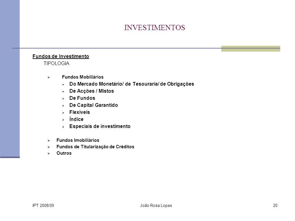 IPT 2008/09 João Rosa Lopes20 INVESTIMENTOS Fundos de Investimento TIPOLOGIA Fundos Mobiliários Do Mercado Monetário/ de Tesouraria/ de Obrigações De Acções / Mistos De Fundos De Capital Garantido Flexíveis Índice Especiais de investimento Fundos Imobiliários Fundos de Titularização de Créditos Outros