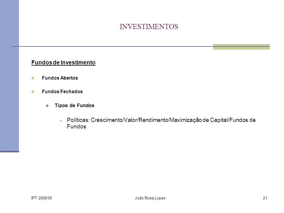 IPT 2008/09 João Rosa Lopes21 INVESTIMENTOS Fundos de Investimento Fundos Abertos Fundos Fechados Tipos de Fundos Políticas: Crescimento/Valor/Rendimento/Maximização de Capital/Fundos de Fundos