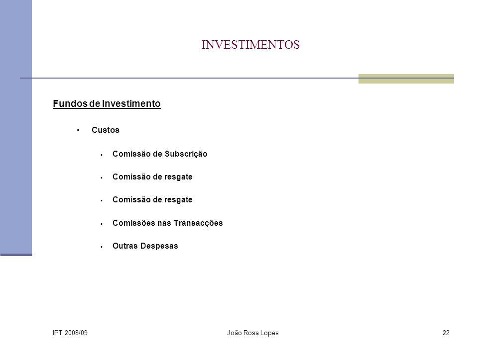 IPT 2008/09 João Rosa Lopes22 INVESTIMENTOS Fundos de Investimento Custos Comissão de Subscrição Comissão de resgate Comissões nas Transacções Outras Despesas