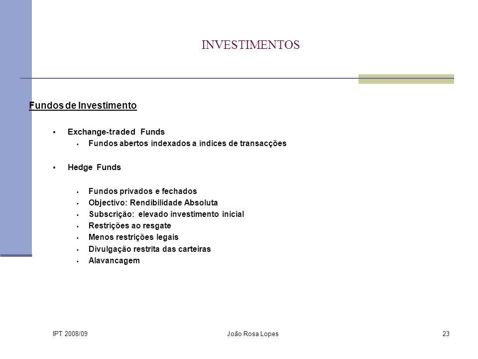 IPT 2008/09 João Rosa Lopes23 INVESTIMENTOS Fundos de Investimento Exchange-traded Funds Fundos abertos indexados a índices de transacções Hedge Funds Fundos privados e fechados Objectivo: Rendibilidade Absoluta Subscrição: elevado investimento inicial Restrições ao resgate Menos restrições legais Divulgação restrita das carteiras Alavancagem