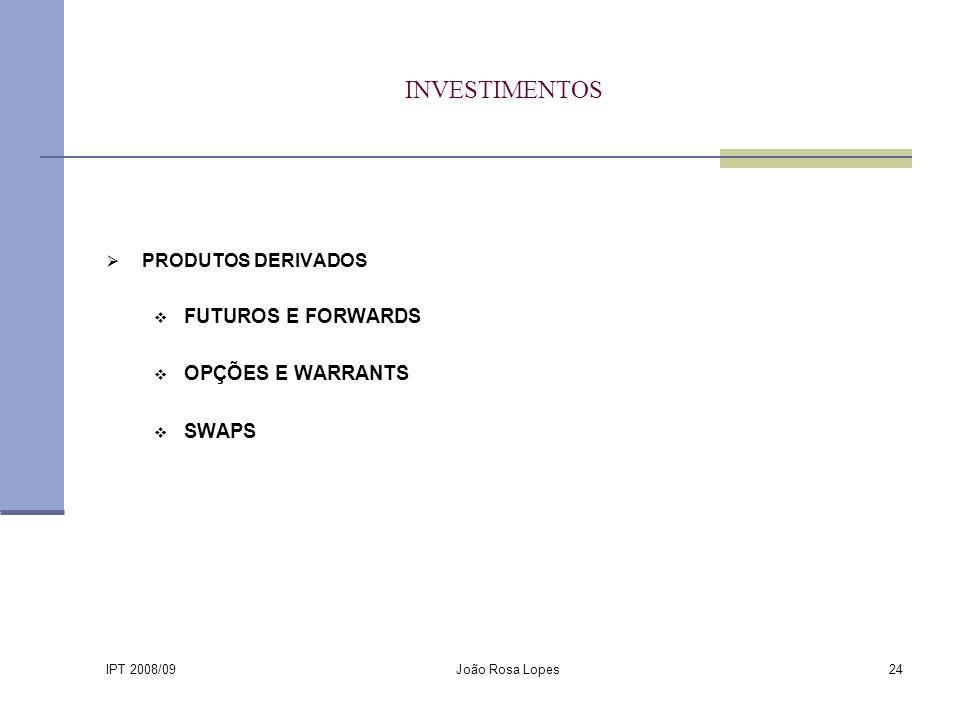 IPT 2008/09 João Rosa Lopes24 INVESTIMENTOS PRODUTOS DERIVADOS FUTUROS E FORWARDS OPÇÕES E WARRANTS SWAPS