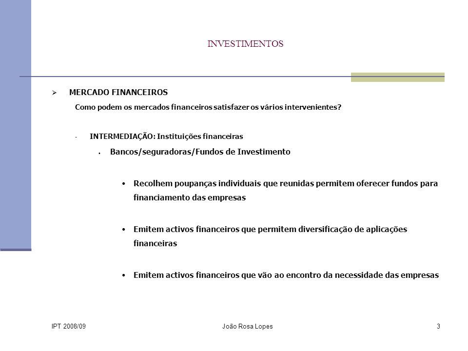 IPT 2008/09 João Rosa Lopes3 INVESTIMENTOS MERCADO FINANCEIROS Como podem os mercados financeiros satisfazer os vários intervenientes.