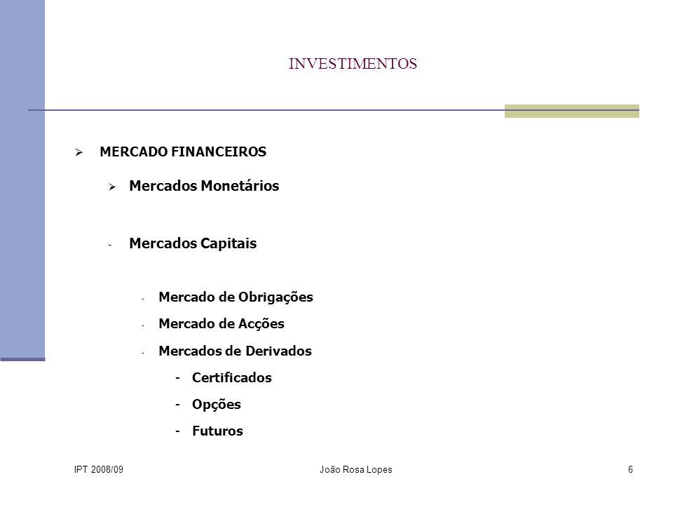 IPT 2008/09 João Rosa Lopes6 INVESTIMENTOS MERCADO FINANCEIROS Mercados Monetários - Mercados Capitais - Mercado de Obrigações - Mercado de Acções - Mercados de Derivados -Certificados -Opções -Futuros