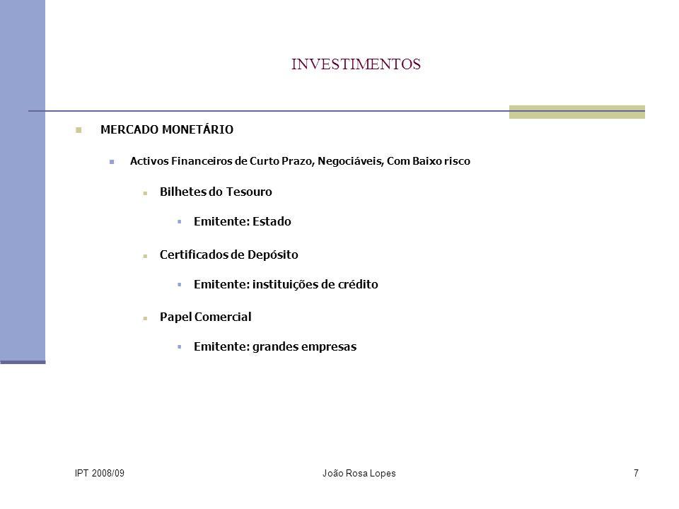 IPT 2008/09 João Rosa Lopes7 INVESTIMENTOS MERCADO MONETÁRIO Activos Financeiros de Curto Prazo, Negociáveis, Com Baixo risco Bilhetes do Tesouro Emitente: Estado Certificados de Depósito Emitente: instituições de crédito Papel Comercial Emitente: grandes empresas